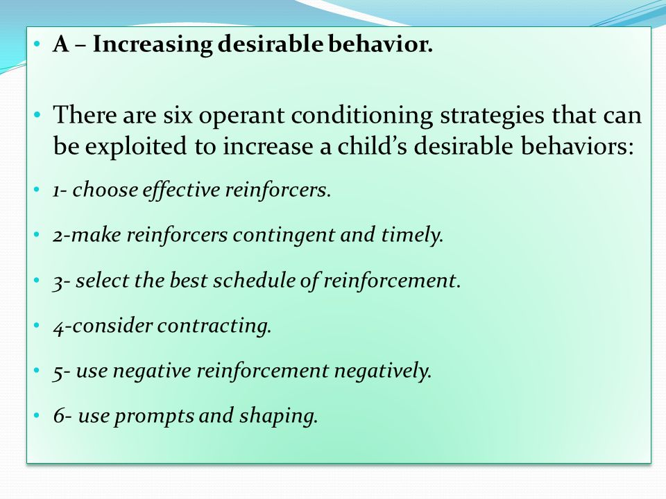 A – Increasing desirable behavior. There are six operant conditioning strategies that can be exploited to increase a childs desirable behaviors: 1- ch