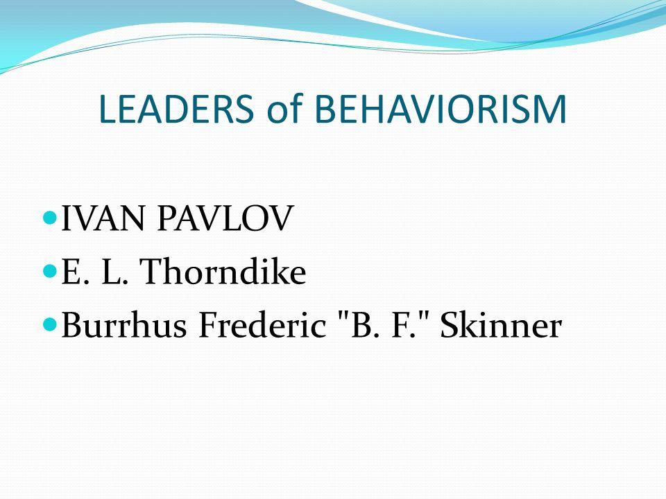 LEADERS of BEHAVIORISM IVAN PAVLOV E. L. Thorndike Burrhus Frederic