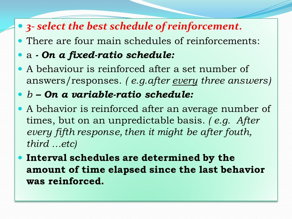 3- select the best schedule of reinforcement. There are four main schedules of reinforcements: a - On a fixed-ratio schedule: A behaviour is reinforce