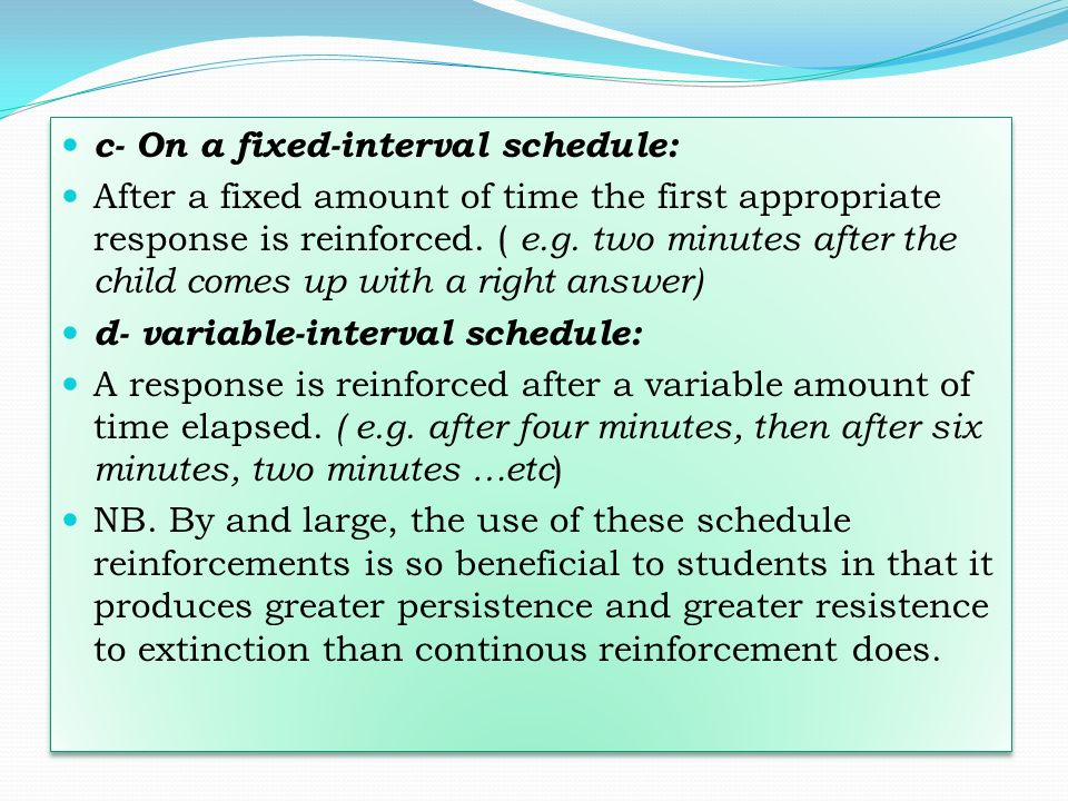 c- On a fixed-interval schedule: After a fixed amount of time the first appropriate response is reinforced. ( e.g. two minutes after the child comes u