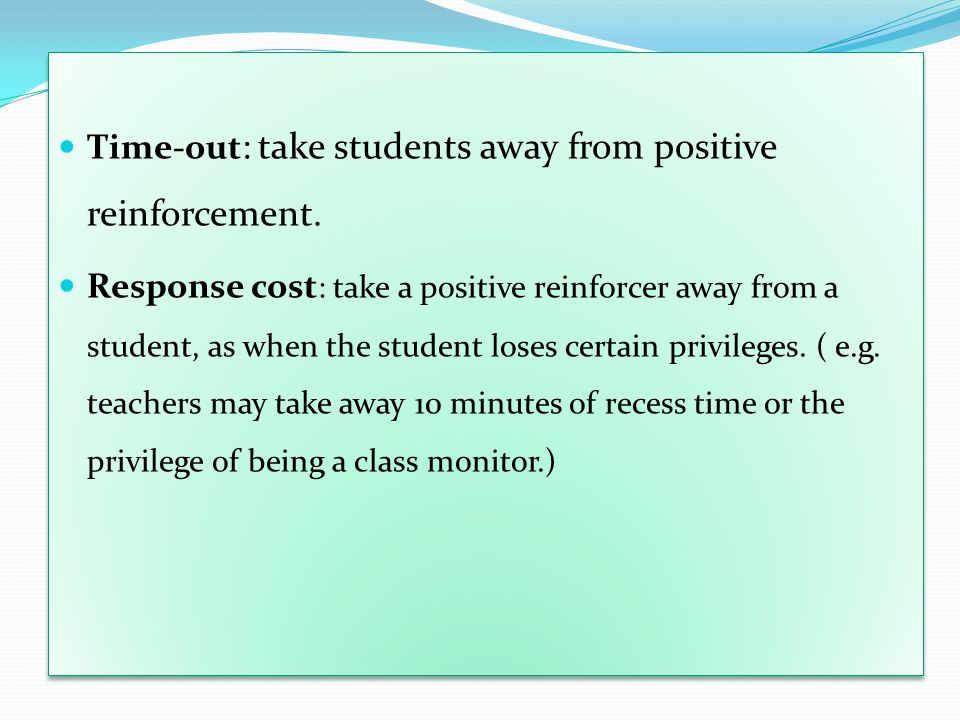 Time-out : take students away from positive reinforcement. Response cost : take a positive reinforcer away from a student, as when the student loses c