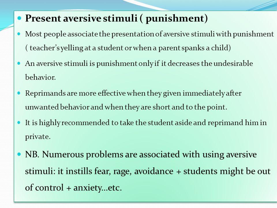 Present aversive stimuli ( punishment) Most people associate the presentation of aversive stimuli with punishment ( teachers yelling at a student or w