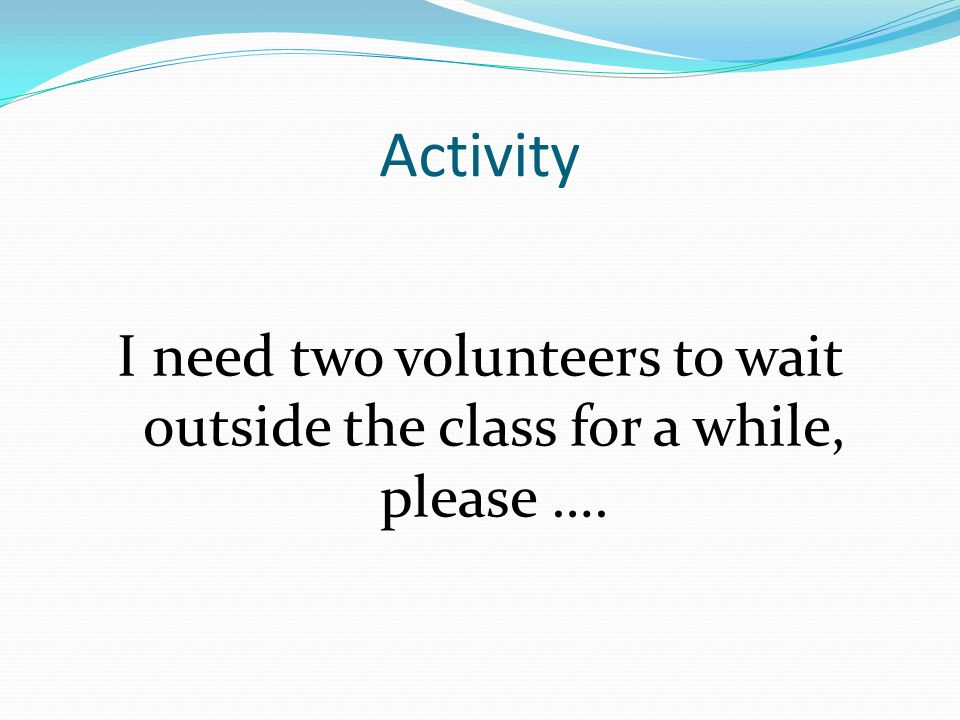 Activity I need two volunteers to wait outside the class for a while, please ….