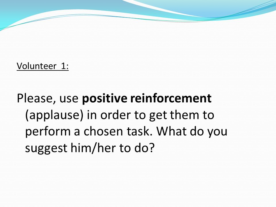 Volunteer 1: Please, use positive reinforcement (applause) in order to get them to perform a chosen task. What do you suggest him/her to do?