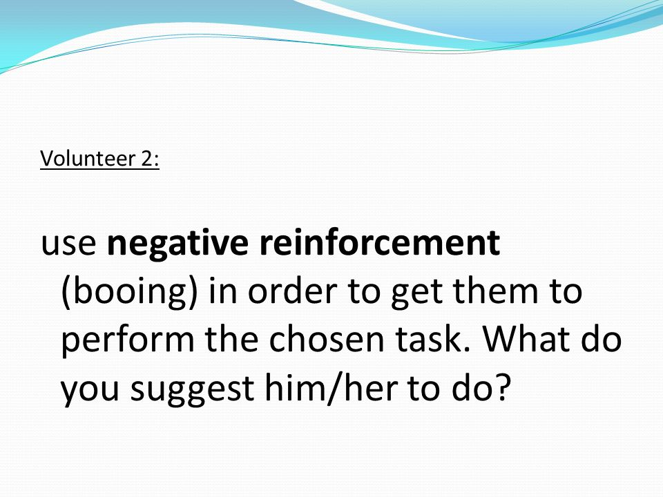 Volunteer 2: use negative reinforcement (booing) in order to get them to perform the chosen task. What do you suggest him/her to do?