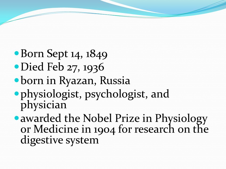 Born Sept 14, 1849 Died Feb 27, 1936 born in Ryazan, Russia physiologist, psychologist, and physician awarded the Nobel Prize in Physiology or Medicin