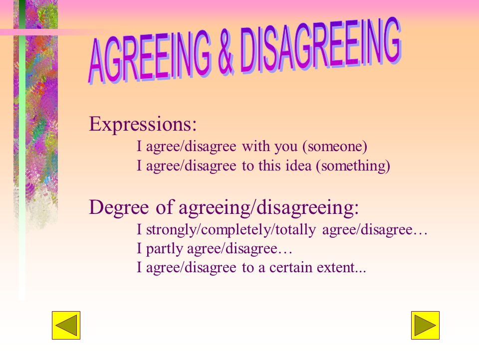 Expressions: I agree/disagree with you (someone) I agree/disagree to this idea (something) Degree of agreeing/disagreeing: I strongly/completely/total
