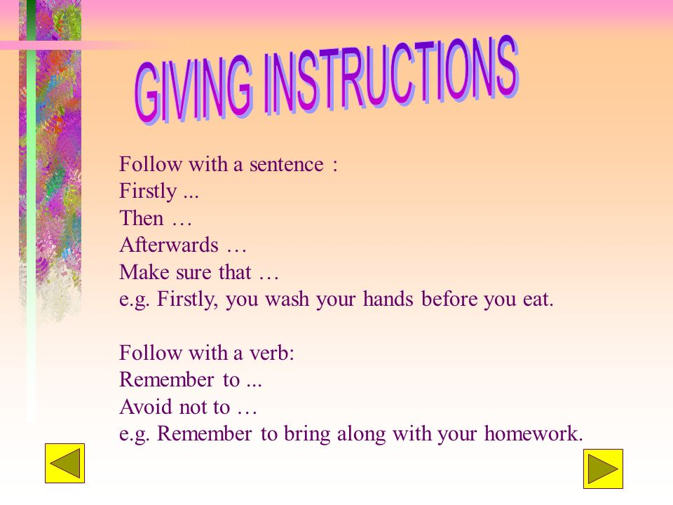 Follow with a sentence : Firstly... Then … Afterwards … Make sure that … e.g. Firstly, you wash your hands before you eat. Follow with a verb: Remembe