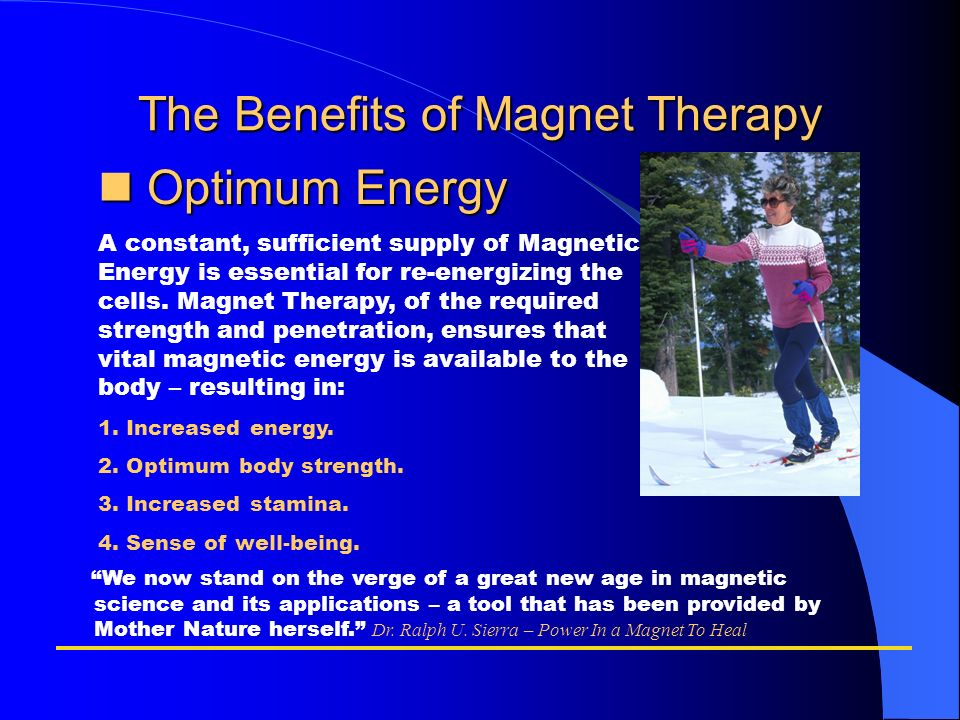 The Benefits of Magnet Therapy Optimum Energy Optimum Energy A constant, sufficient supply of Magnetic Energy is essential for re-energizing the cells