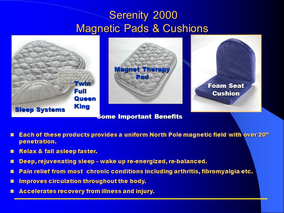 Serenity 2000 Magnetic Pads & Cushions Serenity 2000 Magnetic Pads & Cushions Some Important Benefits nEach of these products provides a uniform North