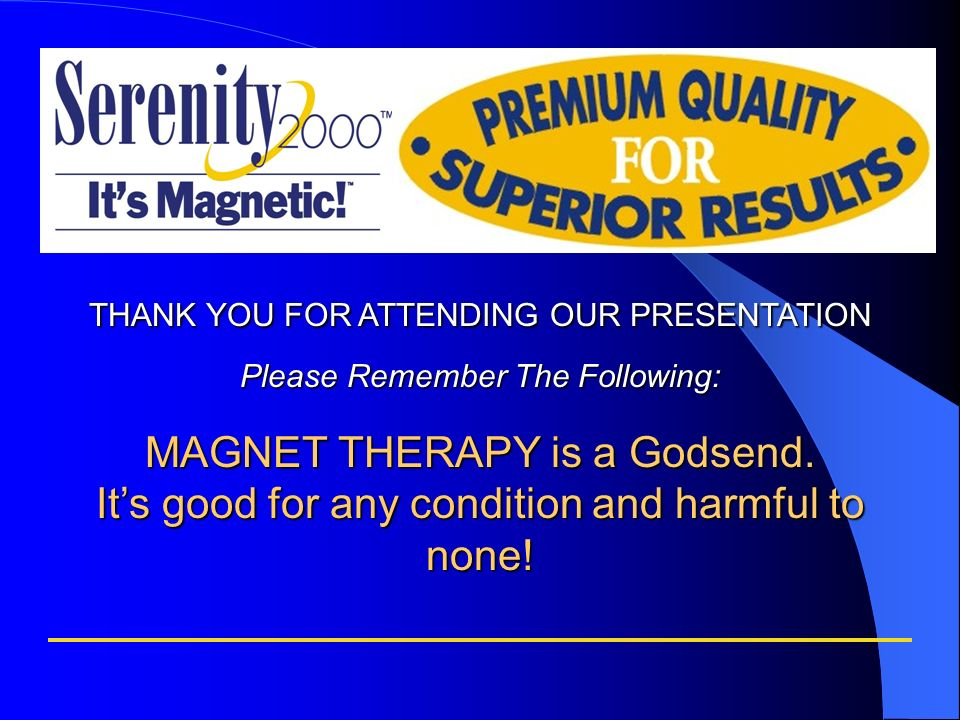 THANK YOU FOR ATTENDING OUR PRESENTATION Please Remember The Following: MAGNET THERAPY is a Godsend. Its good for any condition and harmful to none!