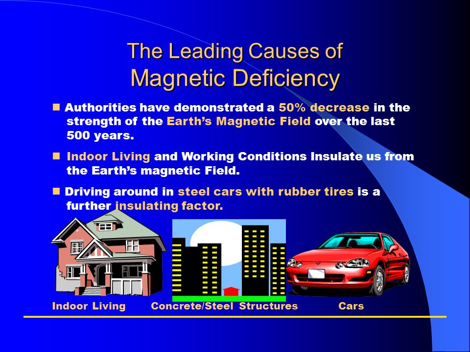 The Leading Causes of Magnetic Deficiency Authorities have demonstrated a 50% decrease in the strength of the Earths Magnetic Field over the last 500