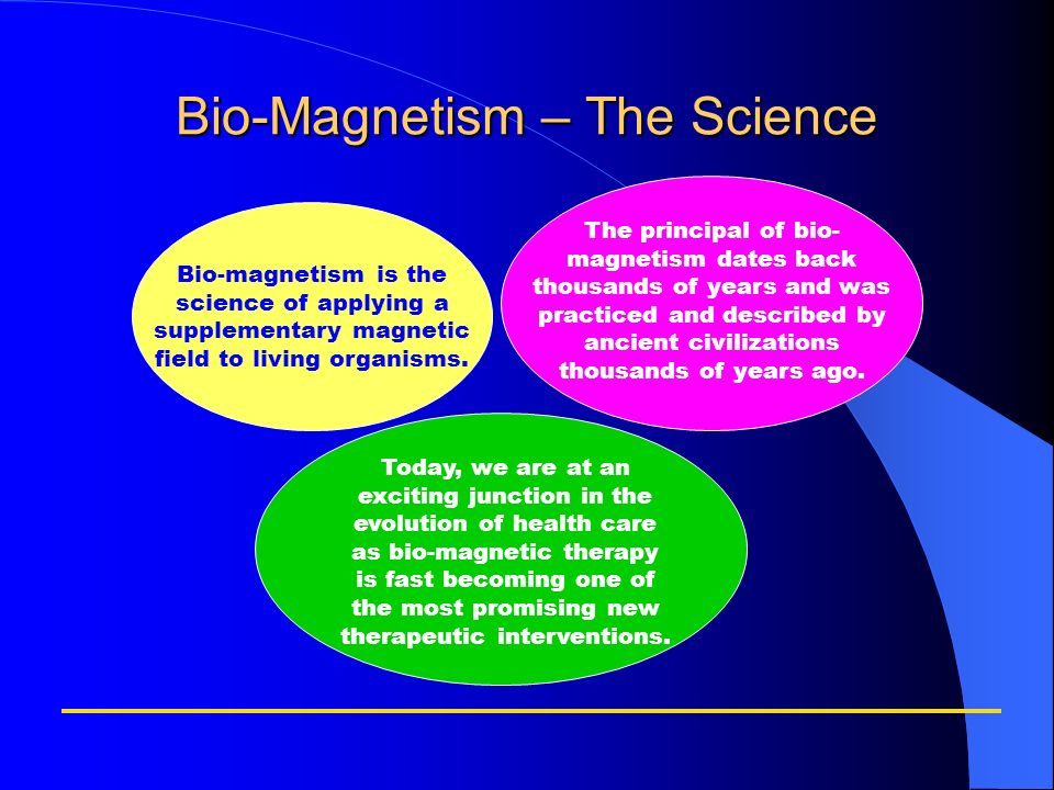 Bio-Magnetism – The Science Bio-magnetism is the science of applying a supplementary magnetic field to living organisms. The principal of bio- magneti