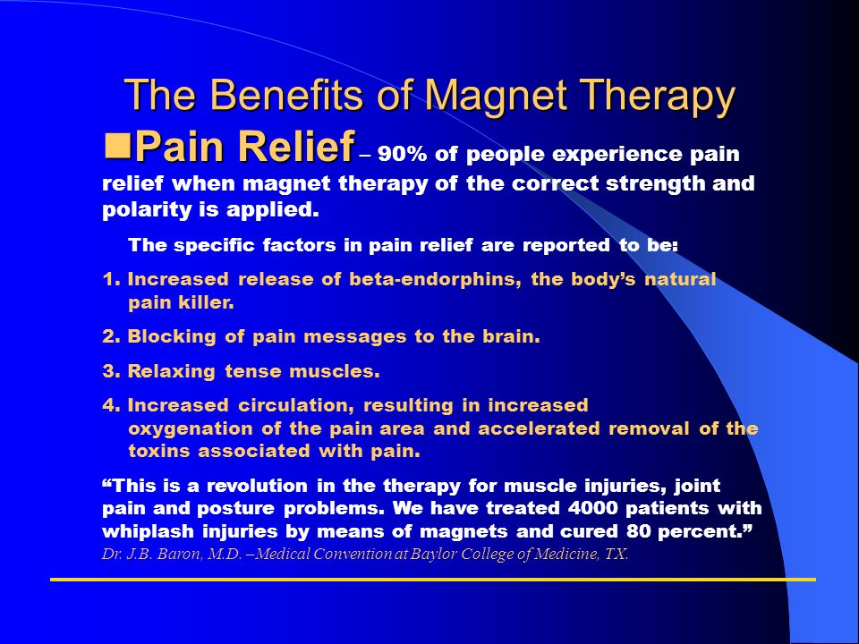 The Benefits of Magnet Therapy Pain Relief Pain Relief – 90% of people experience pain relief when magnet therapy of the correct strength and polarity