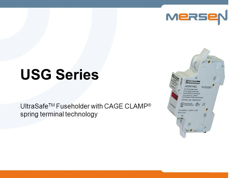 2 USG Series Fuseholder Mersen introduces the new USG Series UltraSafe TM fuseholders with screw-less, spring pressure, wire termination technology Mersens new USGCC (class CC) & USGM (midget) series fuseholders deliver the ultimate ease-of-use, total cost saving, and reliable solution available in the marketplace Mersen is the first manufacturer to offer spring terminal technology into a power fuseholder, delivering the best of both technologies to its customers