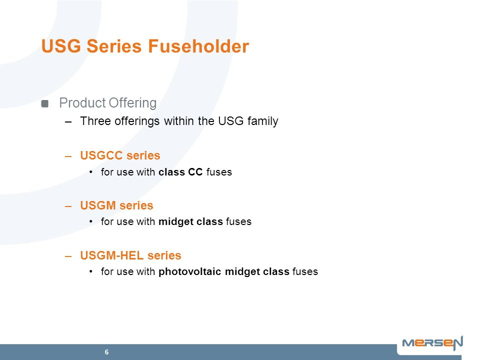 6 USG Series Fuseholder Product Offering –Three offerings within the USG family –USGCC series for use with class CC fuses –USGM series for use with mi