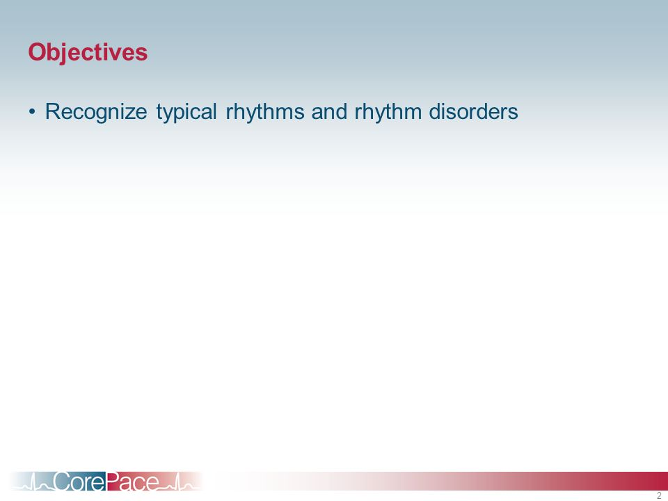 2 Objectives Recognize typical rhythms and rhythm disorders