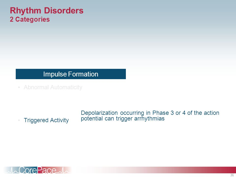 36 Rhythm Disorders 2 Categories Impulse Formation Abnormal Automaticity Triggered Activity Depolarization occurring in Phase 3 or 4 of the action pot