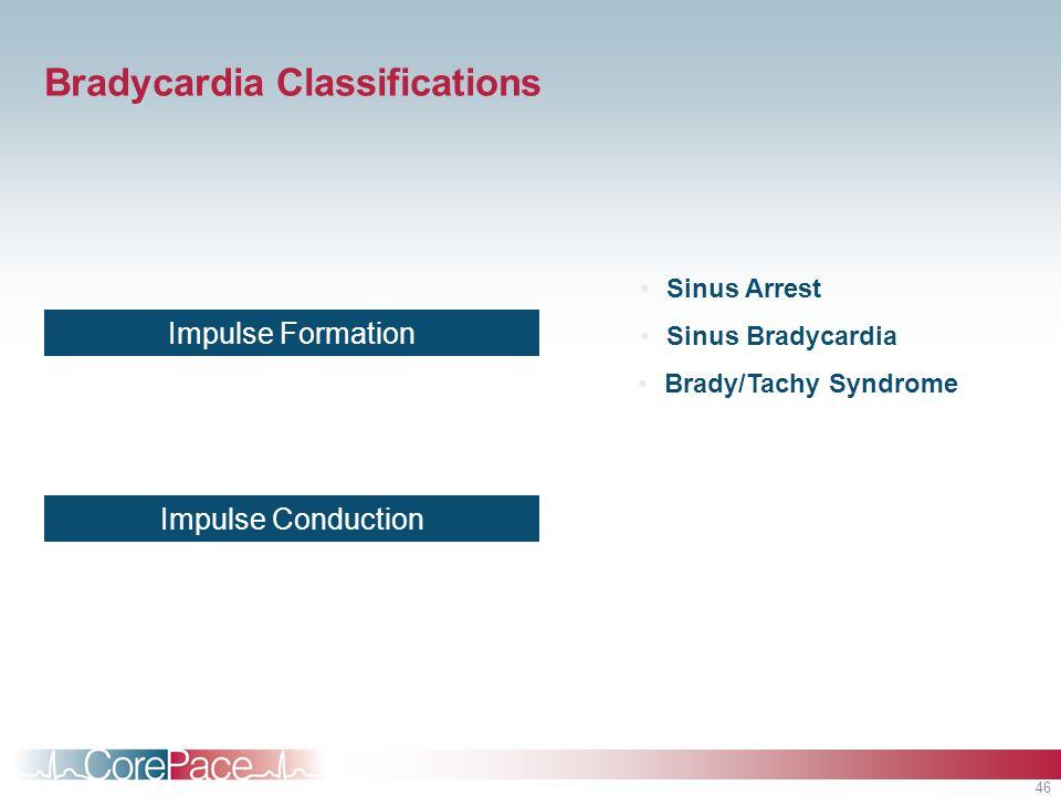 46 Bradycardia Classifications Impulse Formation Impulse Conduction Sinus Arrest Brady/Tachy Syndrome Sinus Bradycardia