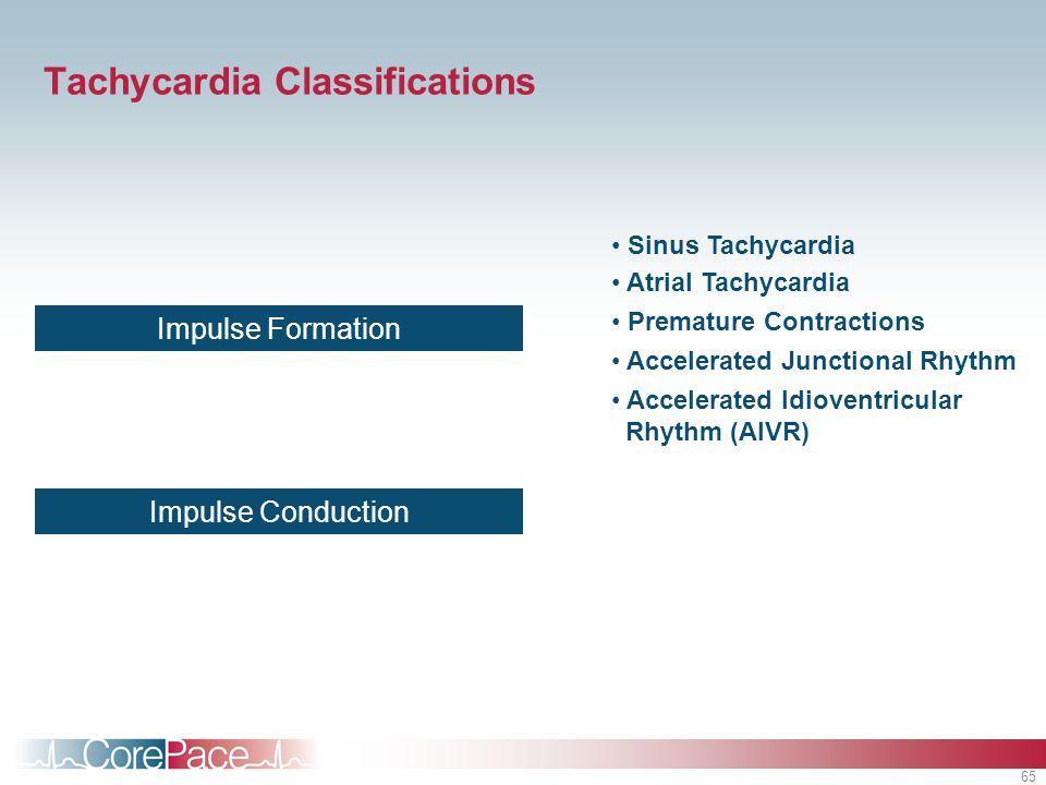 65 Tachycardia Classifications Impulse Formation Impulse Conduction Sinus Tachycardia Premature Contractions Atrial Tachycardia Accelerated Junctional