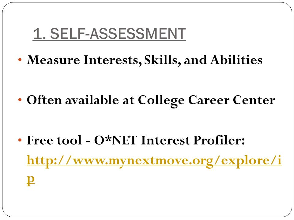 1. SELF-ASSESSMENT Measure Interests, Skills, and Abilities Often available at College Career Center Free tool - O*NET Interest Profiler: http://www.m