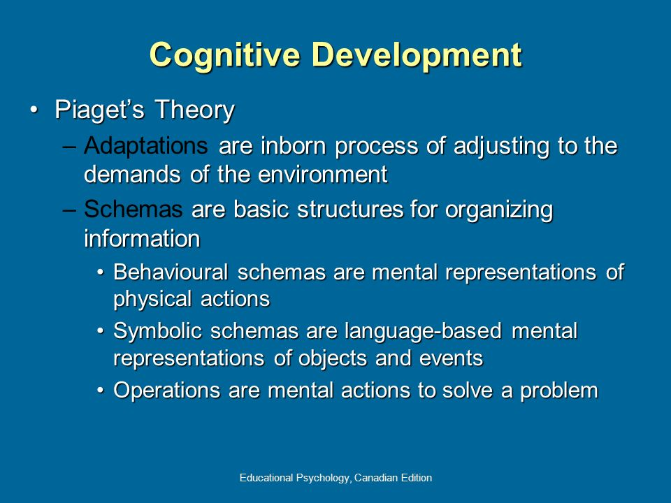 Educational Psychology, Canadian Edition Cognitive Development Piagets TheoryPiagets Theory – are inborn process of adjusting to the demands of the en