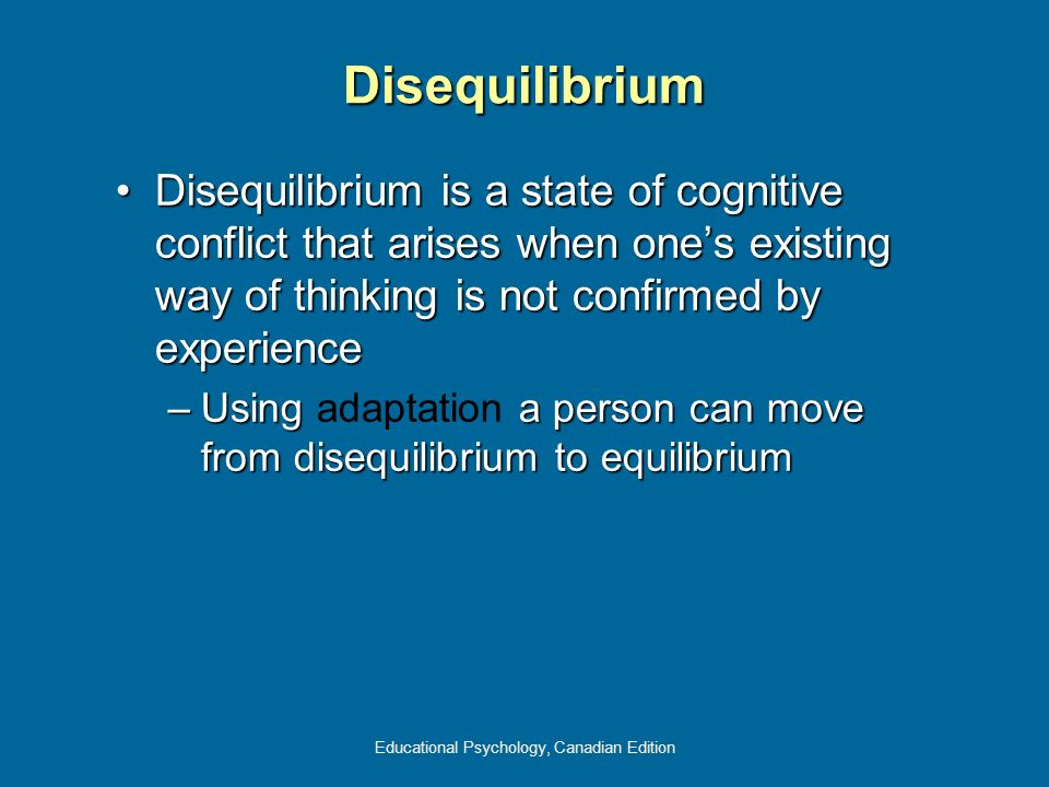 Educational Psychology, Canadian Edition Disequilibrium Disequilibrium is a state of cognitive conflict that arises when ones existing way of thinking