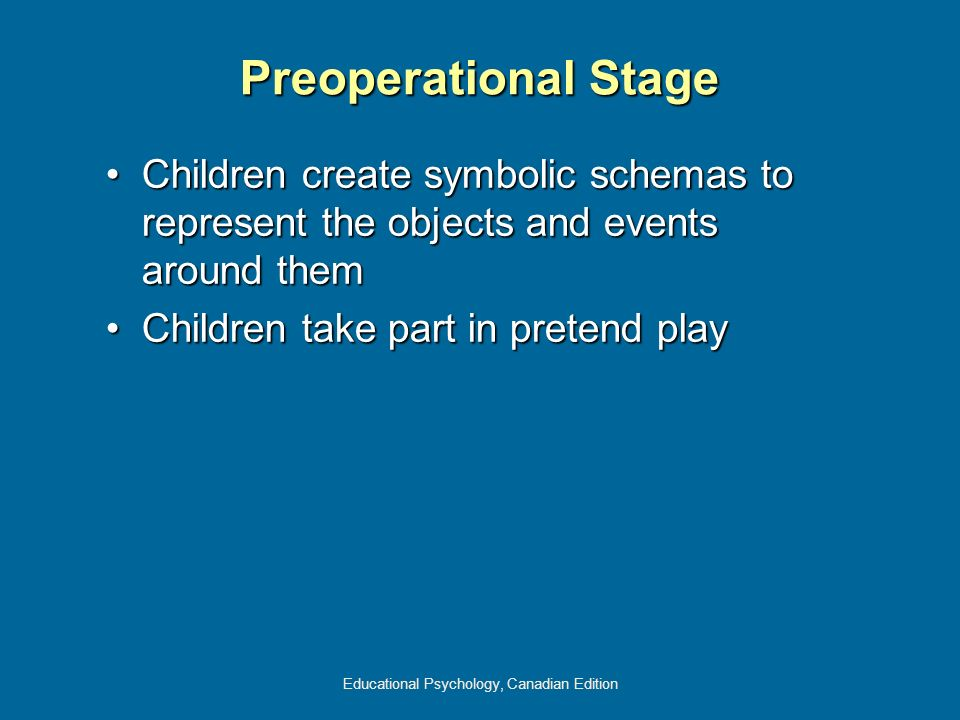 Educational Psychology, Canadian Edition Preoperational Stage Children create symbolic schemas to represent the objects and events around themChildren