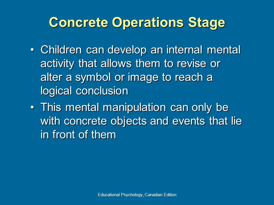 Educational Psychology, Canadian Edition Concrete Operations Stage Children can develop an internal mental activity that allows them to revise or alte