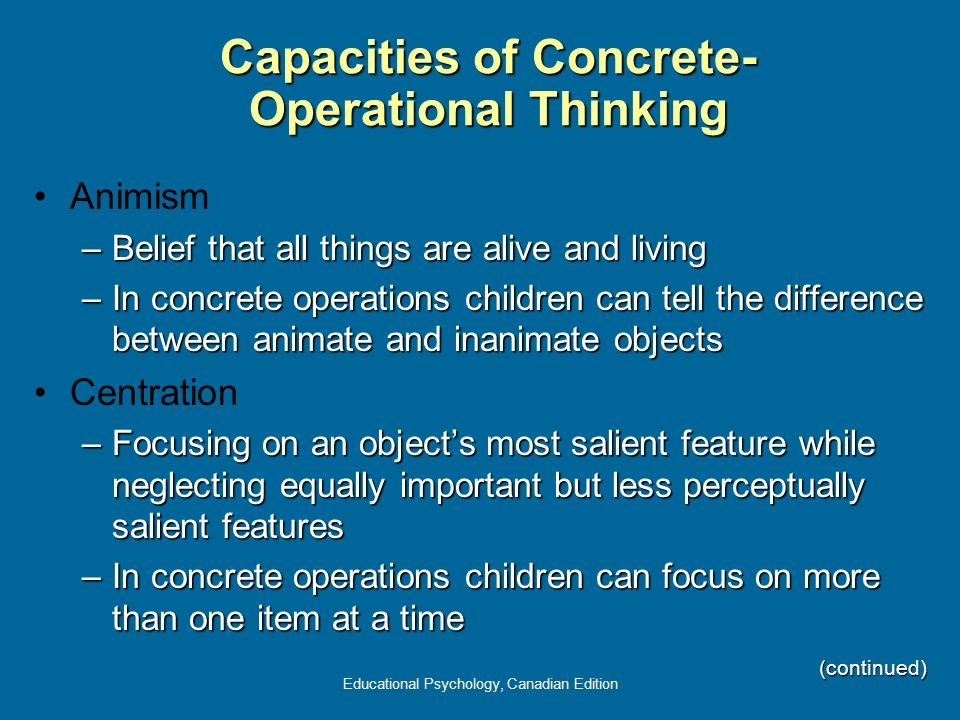 Educational Psychology, Canadian Edition Capacities of Concrete- Operational Thinking Animism –Belief that all things are alive and living –In concret