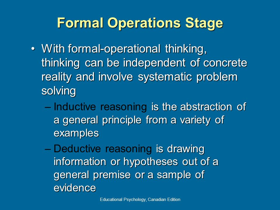 Educational Psychology, Canadian Edition Formal Operations Stage With formal-operational thinking, thinking can be independent of concrete reality and