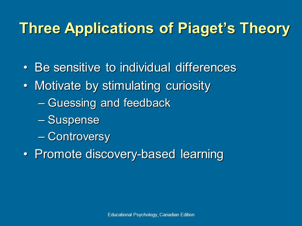 Educational Psychology, Canadian Edition Three Applications of Piagets Theory Be sensitive to individual differencesBe sensitive to individual differe