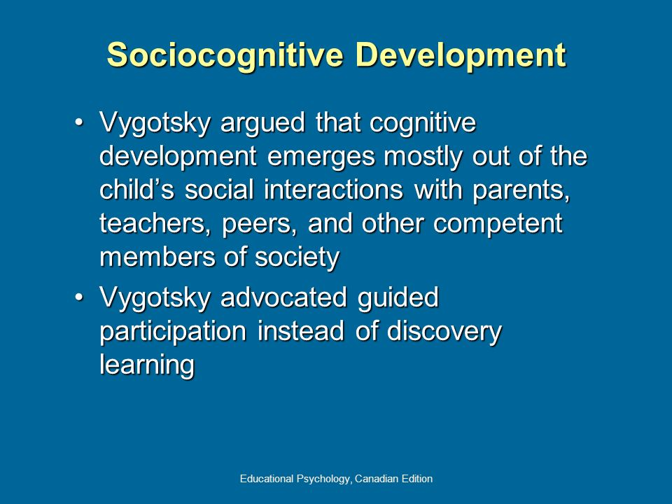 Educational Psychology, Canadian Edition Sociocognitive Development Vygotsky argued that cognitive development emerges mostly out of the childs social