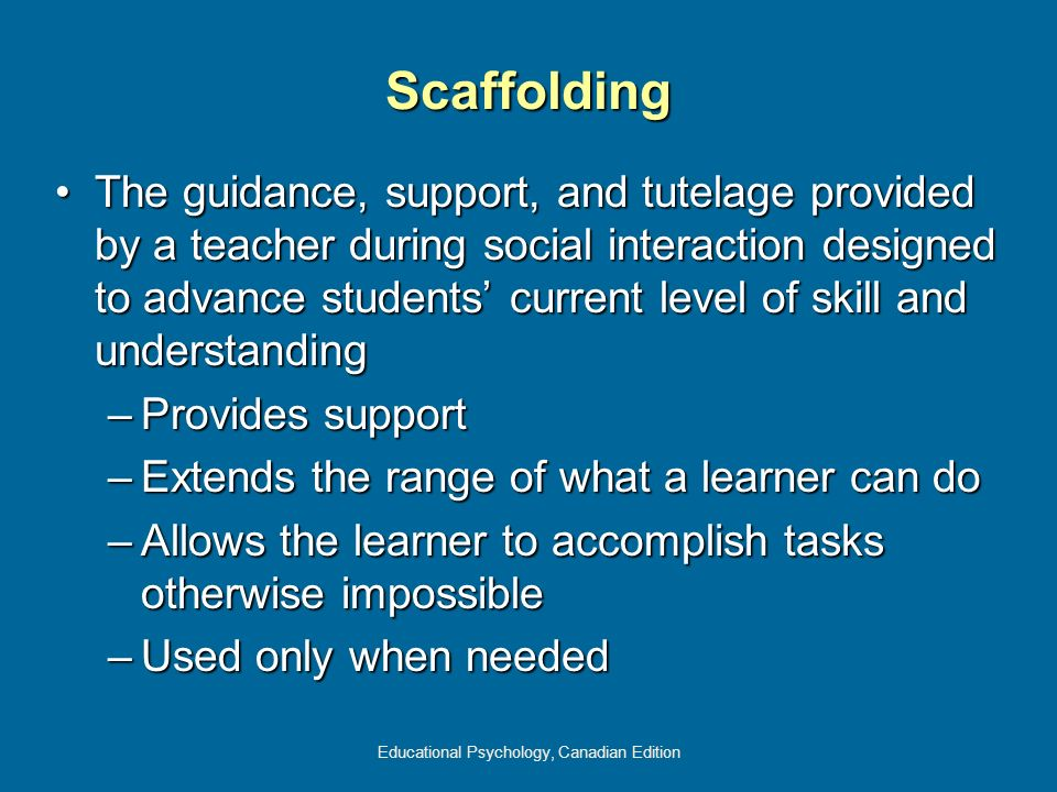 Educational Psychology, Canadian Edition Scaffolding The guidance, support, and tutelage provided by a teacher during social interaction designed to a