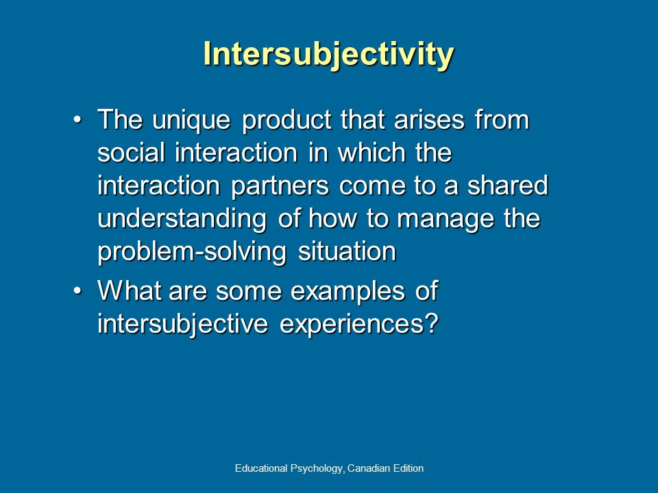 Educational Psychology, Canadian Edition Intersubjectivity The unique product that arises from social interaction in which the interaction partners co