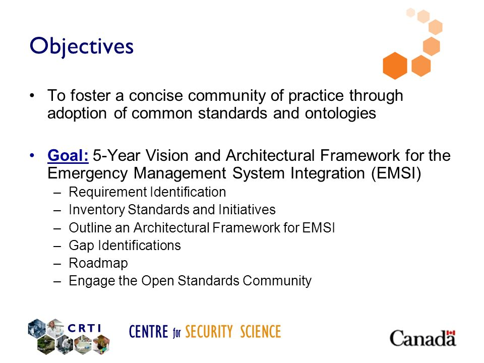 CENTRE for SECURITY SCIENCE Objectives To foster a concise community of practice through adoption of common standards and ontologies Goal: 5-Year Visi