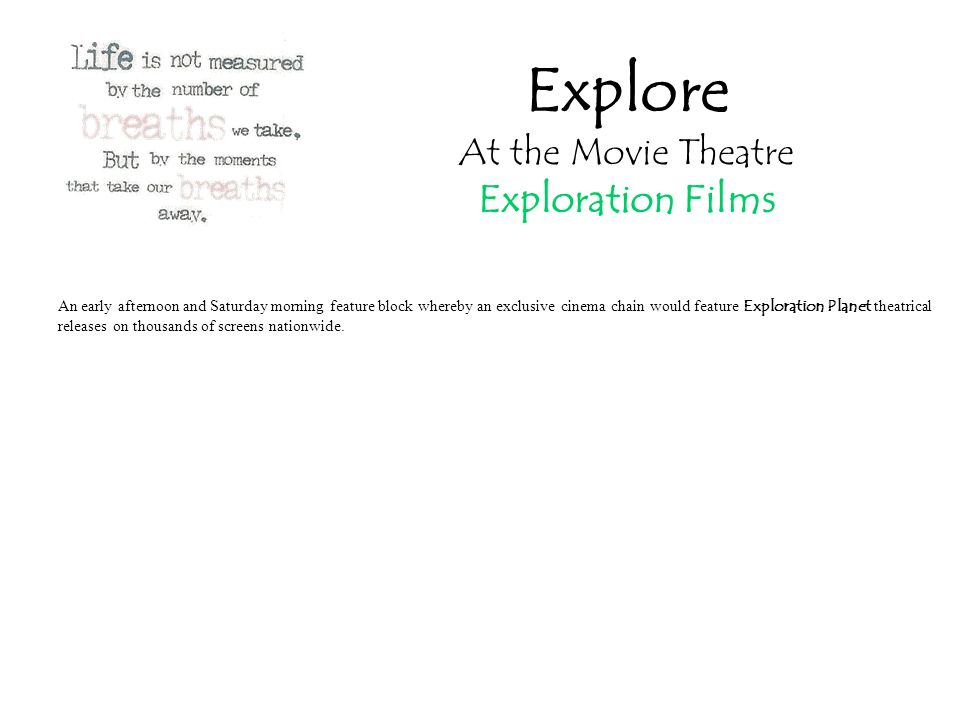 Explore At the Movie Theatre Exploration Films An early afternoon and Saturday morning feature block whereby an exclusive cinema chain would feature Exploration Planet theatrical releases on thousands of screens nationwide.