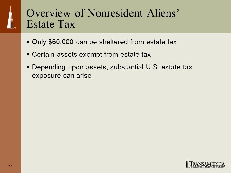 17 Overview of Nonresident Aliens Estate Tax Only $60,000 can be sheltered from estate tax Certain assets exempt from estate tax Depending upon assets, substantial U.S.