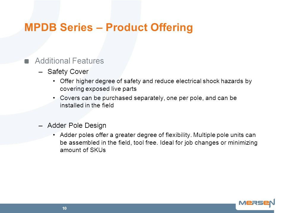 10 MPDB Series – Product Offering Additional Features –Safety Cover Offer higher degree of safety and reduce electrical shock hazards by covering exposed live parts Covers can be purchased separately, one per pole, and can be installed in the field –Adder Pole Design Adder poles offer a greater degree of flexibility.