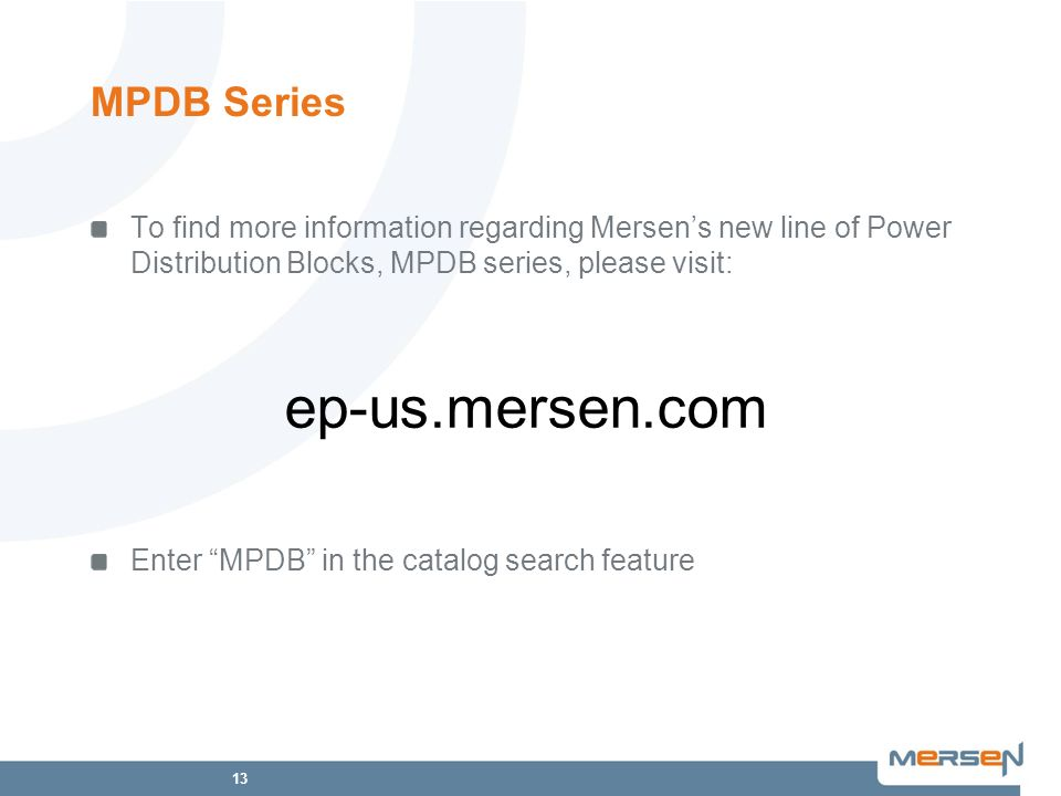 13 MPDB Series To find more information regarding Mersens new line of Power Distribution Blocks, MPDB series, please visit: Enter MPDB in the catalog search feature ep-us.mersen.com