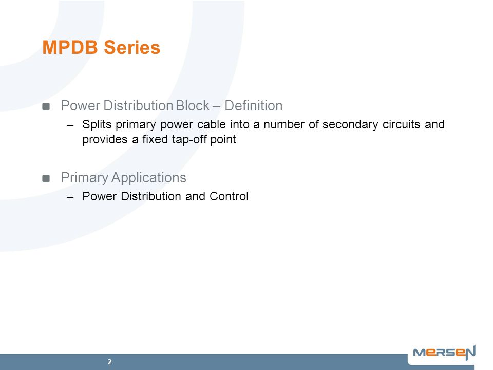 2 MPDB Series Power Distribution Block – Definition –Splits primary power cable into a number of secondary circuits and provides a fixed tap-off point