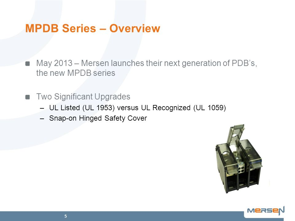 5 May 2013 – Mersen launches their next generation of PDBs, the new MPDB series Two Significant Upgrades –UL Listed (UL 1953) versus UL Recognized (UL 1059) –Snap-on Hinged Safety Cover MPDB Series – Overview