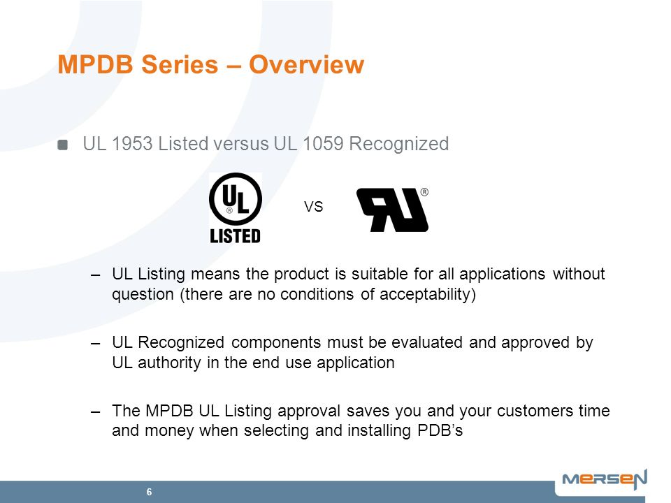 6 VS UL 1953 Listed versus UL 1059 Recognized –UL Listing means the product is suitable for all applications without question (there are no conditions of acceptability) –UL Recognized components must be evaluated and approved by UL authority in the end use application –The MPDB UL Listing approval saves you and your customers time and money when selecting and installing PDBs