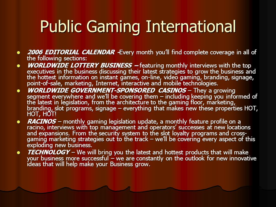 CIRCULATION-By placing an ad in Public Gaming, you reach more than 20,000 gaming professionals who can benefit from your products and services including - Business, Professional & Government, State, Provincial and International Lottery, Race Track Owners & Racino Management, Casino Owners & Management, Gaming Agencies & Commissions, Gaming Associations, State Government Officials, Governors, Lieutenant Governors, Attorney Generals & Treasurers: Gaming Attorneys, Gaming Analysts, On-Line Gaming Management, Worldwide Gaming Suppliers.