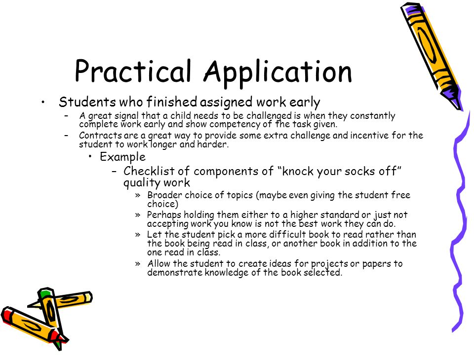 Practical Application Students who finished assigned work early –A great signal that a child needs to be challenged is when they constantly complete work early and show competency of the task given.