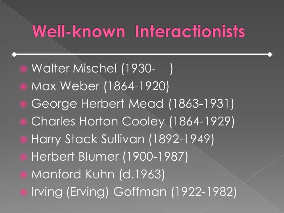 Walter Mischel (1930- ) Max Weber (1864-1920) George Herbert Mead (1863-1931) Charles Horton Cooley (1864-1929) Harry Stack Sullivan (1892-1949) Herbe