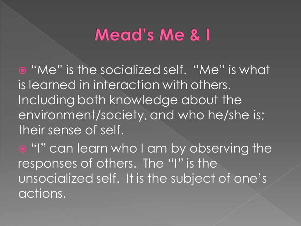 Me is the socialized self.Me is what is learned in interaction with others.