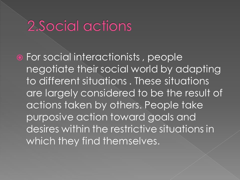 For social interactionists, people negotiate their social world by adapting to different situations.