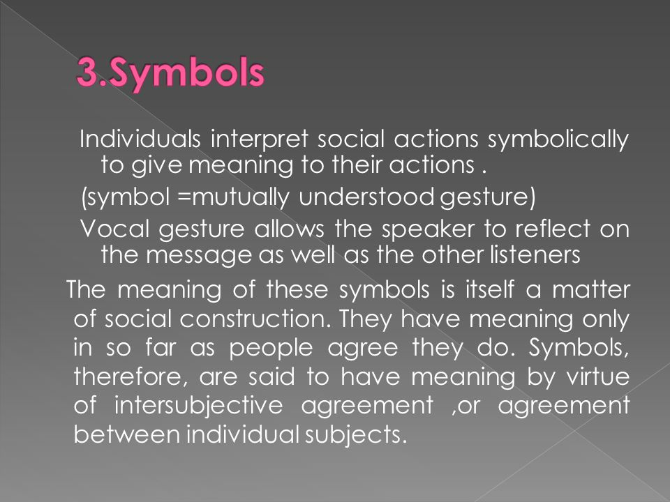 Individuals interpret social actions symbolically to give meaning to their actions.