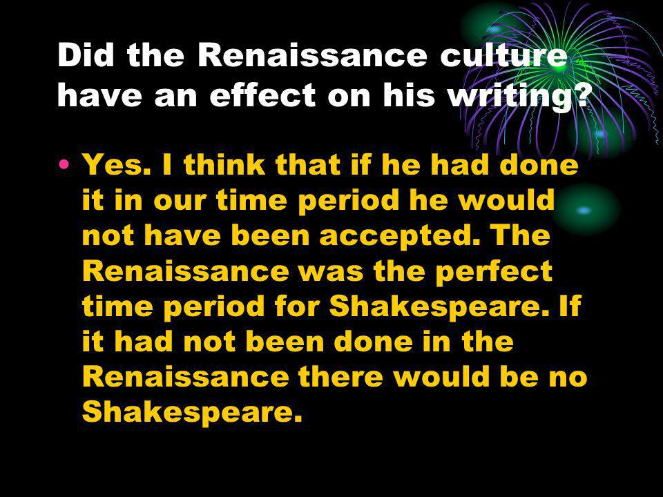 Did the Renaissance culture have an effect on his writing? Yes. I think that if he had done it in our time period he would not have been accepted. The